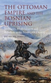 The Ottoman Empire and the Bosnian Uprising - Janissaries, Modernisation and Rebellion in the Nineteenth Century ebook by Fatma Sel Turhan