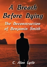 A Breath Before Dying - The Deconstruction of Benjamin Smith ebook by C. Alan Lytle
