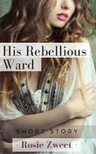 His Rebellious Ward ebook by Rosie Zweet