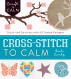 Cross-Stitch to Calm - Stitch and De-Stress with 40 Simple Patterns ebook by Leah Lintz