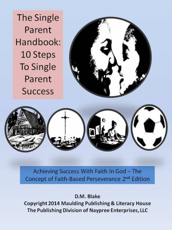 The Single Parent Handbook: 10 Steps To Single Parent Success - Achieving Success With Faith In God - The Concept of Faith-Based Perseverance, 2nd Edition ebook by D.M. Blake