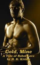 Gold, Mine: A Tale of Robot Love ebook by H. K. Kiting