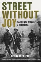Street Without Joy - The French Debacle in Indochina ebook by Bernard B. Fall, Fredrik Logevall