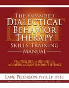 The Expanded Dialectical Behavior Therapy Skills Training Manual ebook by Lane  Pederson, Psy.D, LP, DBTC