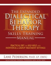 The Expanded Dialectical Behavior Therapy Skills Training Manual - Practical DBT for Self-Help, and Individual and Group Treatment Settings ebook by Lane  Pederson, Psy.D, LP, DBTC