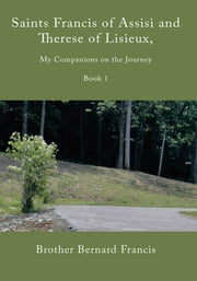 Saints Francis of Assisi and Therese of Lisieux, My Companions on the Journey - Book I ebook by Brother Bernard Francis
