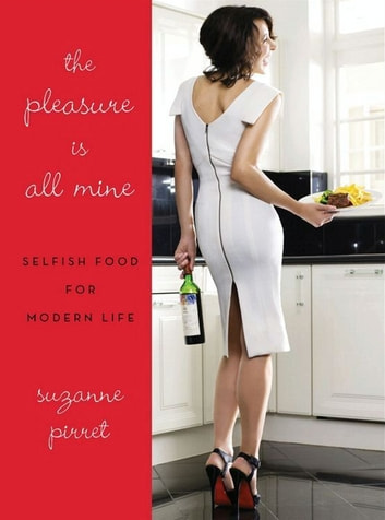 The Pleasure Is All Mine - Selfish Food for Modern Life ebook by Suzanne Pirret