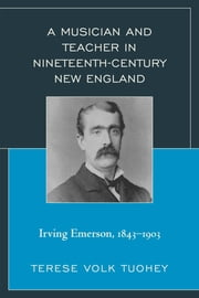 A Musician and Teacher in Nineteenth Century New England - Irving Emerson, 1843—1903 ebook by Terese Volk Tuohey