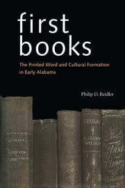 First Books - The Printed Word and Cultural Formation in Early Alabama ebook by Philip D. Beidler