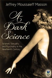 A Dark Science - Women, Sexuality and Psychiatry in the Nineteenth Century ebook by Jeffrey Moussaieff Masson