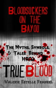 Bloodsuckers on the Bayou: The Myths, Symbols, and Tales Behind HBO's True Blood ebook by Valerie Estelle Frankel