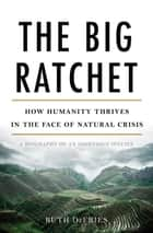 The Big Ratchet - How Humanity Thrives in the Face of Natural Crisis ebook by Ruth DeFries
