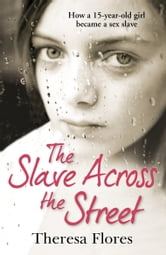 The Slave Across the Street - The harrowing true story of how a 15-year-old girl became a sex slave ebook by Theresa Flores