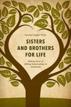 Sisters and Brothers for Life - Making Sense of Sibling Relationships in Adulthood ebook by Suzanne Degges-White