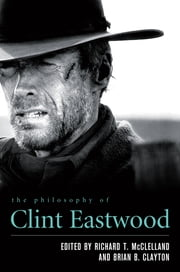 The Philosophy of Clint Eastwood ebook by Richard T. McClelland,Brian B. Clayton,David H. Calhoun,Brian B. Clayton,James R. Couch,Erin E. Flynn,Richard Gilmore,Jason D. Grinnell,Karen D. Hoffman,Deborah Knight,George McKnight,Richard T. McClelland,Douglas McFarland,Jennifer L. McMahon
