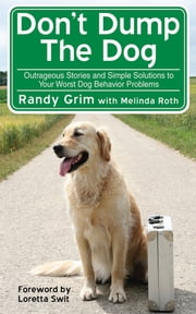 Don't Dump the Dog - Outrageous Stories and Simple Solutions to Your Worst Dog Behavior Problems ebook by Randy Grim,Melinda Roth