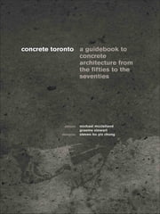 Concrete Toronto - A Guide to Concrete Architecture from the Fifties to the Seventies ebook by Michael McClelland,Graeme Stewart