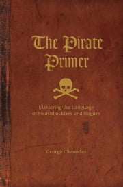 The Pirate Primer: Mastering the Language of Swashbucklers and Rogues ebook by Choundas, George