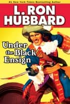 Under the Black Ensign - A Pirate Adventure of Loot, Love and War on the Open Seas ebook by L. Ron Hubbard
