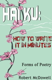 Haiku: How To Write It in Minutes ebook by Robert McDowell
