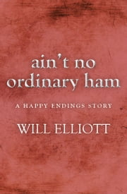 AINT NO ORDINARY HAM - A Happy Endings Story ebook by Will Elliott