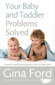 Your Baby and Toddler Problems Solved - A parent's trouble-shooting guide to the first three years ebook by Gina Ford