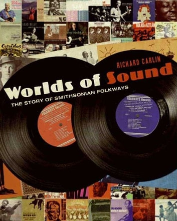 Worlds of Sound - The Story of Smithsonian Folkways ebook by Richard Carlin