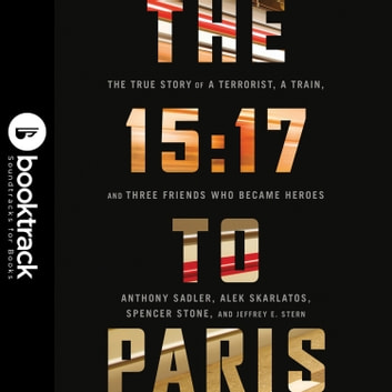 The 15:17 to Paris: The True Story of a Terrorist, a Train, and Three American Heroes - Booktrack Edition audiobook by Anthony Sadler,Alek Skarlatos,Spencer Stone,Jeffrey E. Stern