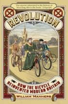 Revolution - How the Bicycle Reinvented Modern Britain ebook by William Manners