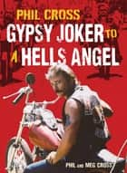 Phil Cross: Gypsy Joker to a Hells Angel - From a Joker to an Angel ebook by Phil Cross, Meg Cross
