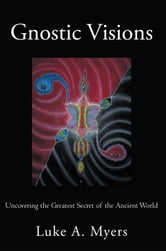 Gnostic Visions - Uncovering the Greatest Secret of the Ancient World ebook by Luke A. Myers