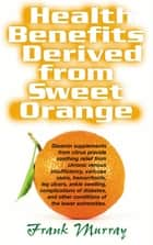 Health Benefits Derived from Sweet Orange - Diosmin Supplements from Citrus ebook by Frank Murray