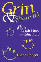 Grin & Share It! - More Laugh Lines for Educators ebook by Diane Hodges