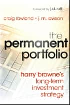 The Permanent Portfolio - Harry Browne's Long-Term Investment Strategy ebook by Craig Rowland, J. M. Lawson