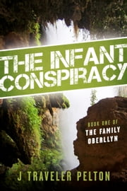 The Infant Conspiracy - Book one of the Family Oberllyn ebook by J Traveler Pelton