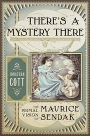 There's a Mystery There - The Primal Vision of Maurice Sendak ebook by Jonathan Cott