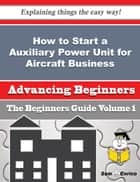 How to Start a Auxiliary Power Unit for Aircraft Business (Beginners Guide) - How to Start a Auxiliary Power Unit for Aircraft Business (Beginners Guide) ebook by Maye Cherry