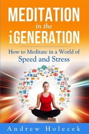 Meditation in the Igeneration: How to Meditate in a World of Speed and Stress ebook by Andrew Holecek,Vivien Mildenberger,Cornelia G. Murariu