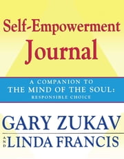 Self-Empowerment Journal - A Companion to The Mind of the Soul: Responsible Choice ebook by Gary Zukav,Linda Francis