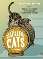 Distillery Cats - Profiles in Courage of the World's Most Spirited Mousers ebook by Brad Thomas Parsons