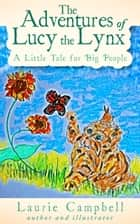 The Adventures of Lucy the Lynx A Little Tale for Big People ebook by Laurie Campbell