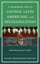 A Borderlands View on Latinos, Latin Americans, and Decolonization - Rethinking Mental Health ebook by Pilar Hernández-Wolfe
