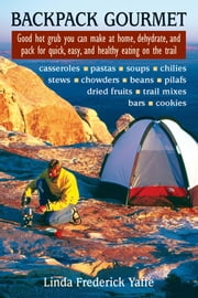 Backpack Gourmet - Good Hot Grub You Can Make at Home, Dehydrate, and Pack for Quick, Easy, and Healthy Eating on the Trail ebook by Linda Frederick Yaffe