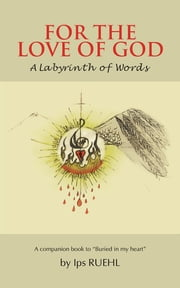 FOR THE LOVE OF GOD - A Labyrinth of Words ebook by Ips RUEHL