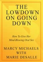 The Low Down on Going Down - How to Give Her Mind-Blowing Oral Sex ebook by Marcy Michaels, Marie Desalle