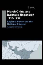 North China and Japanese Expansion 1933-1937 - Regional Power and the National Interest ebook by Marjorie Dryburgh