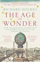 The Age of Wonder: How the Romantic Generation Discovered the Beauty and Terror of Science ebook by Richard Holmes