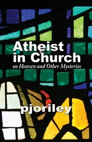 Atheist in Church: on Heaven and Other Mysteries ebook by Pjo Riley