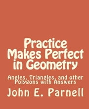 Practice Makes Perfect in Geometry: Angles, Triangles and other Polygons with Answers ebook by John Parnell