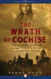 The Wrath of Cochise - The Bascom Affair and the Origins of the Apache Wars ebook by Terry Mort